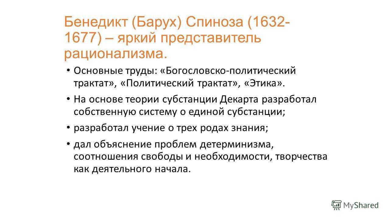 Бенедикт (Барух) Спиноза (1632- 1677) – яркий представитель рационализма. Основные труды: «Богословско-политический трактат», «Политический трактат», «Этика». На основе теории субстанции Декарта разработал собственную систему о единой субстанции; раз