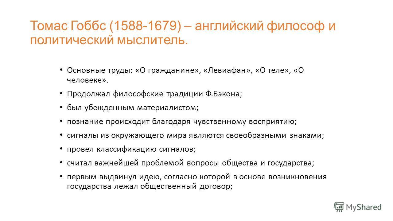 Томас Гоббс (1588-1679) – английский философ и политический мыслитель. Основные труды: «О гражданине», «Левиафан», «О теле», «О человеке». Продолжал философские традиции Ф.Бэкона; был убежденным материалистом; познание происходит благодаря чувственно