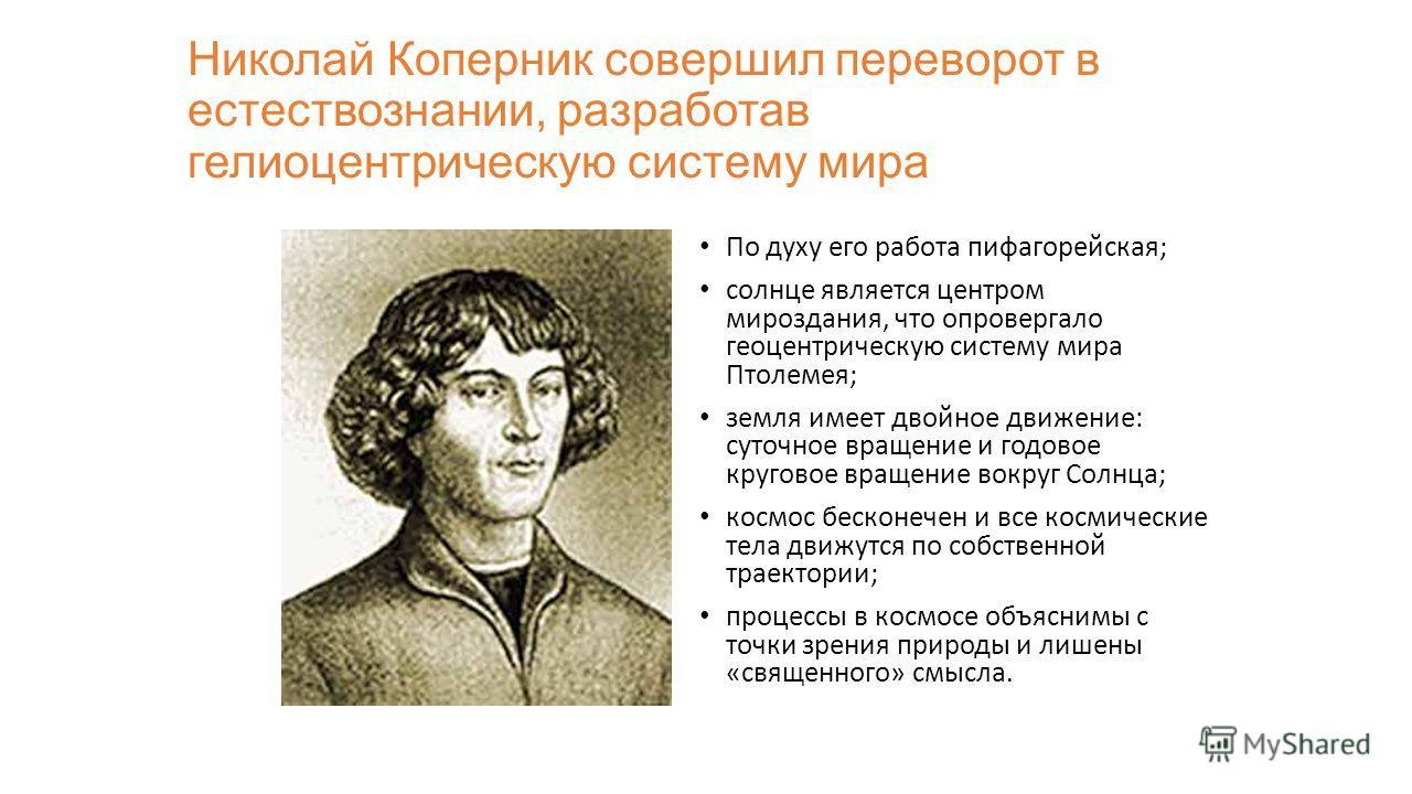 Николай Коперник совершил переворот в естествознании, разработав гелиоцентрическую систему мира По духу его работа пифагорейская; солнце является центром мироздания, что опровергало геоцентрическую систему мира Птолемея; земля имеет двойное движение: