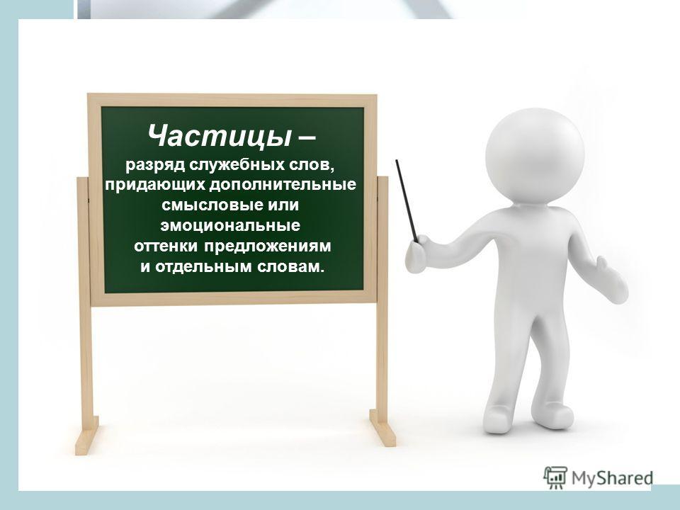 Частицы – разряд служебных слов, придающих дополнительные смысловые или эмоциональные оттенки предложениям и отдельным словам.