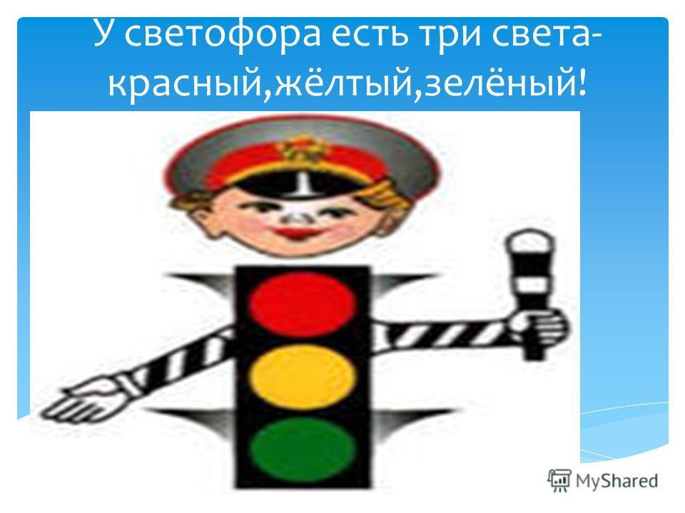 У светофора есть три света- красный,жёлтый,зелёный!