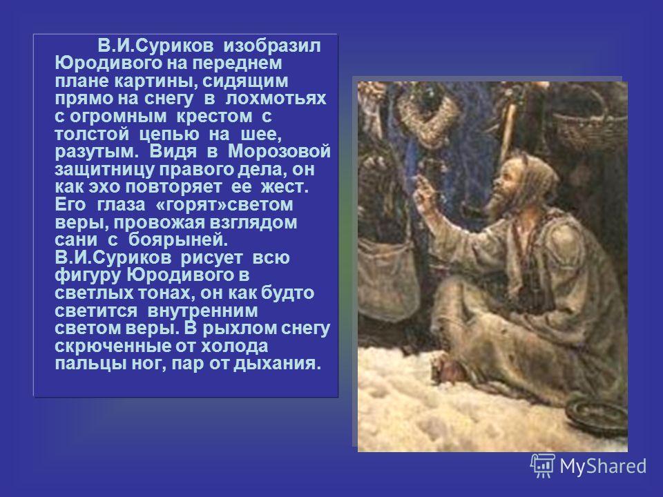 В.И.Суриков изобразил Юродивого на переднем плане картины, сидящим прямо на снегу в лохмотьях с огромным крестом с толстой цепью на шее, разутым. Видя в Морозовой защитницу правого дела, он как эхо повторяет ее жест. Его глаза «горят»светом веры, про