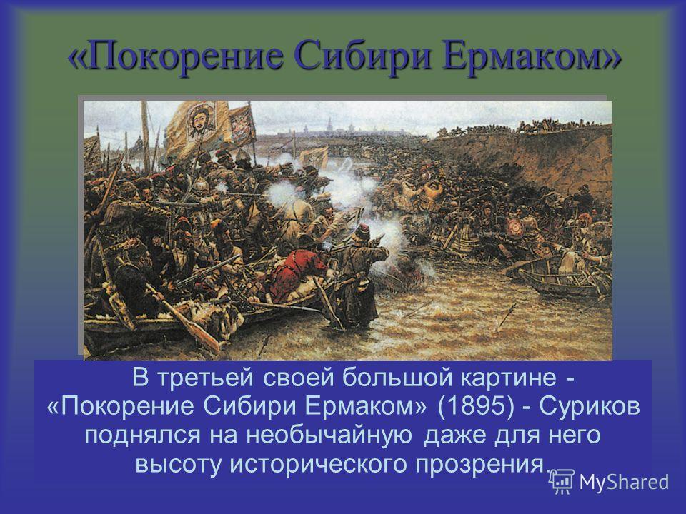 «Покорение Сибири Ермаком» В третьей своей большой картине - «Покорение Сибири Ермаком» (1895) - Суриков поднялся на необычайную даже для него высоту исторического прозрения.