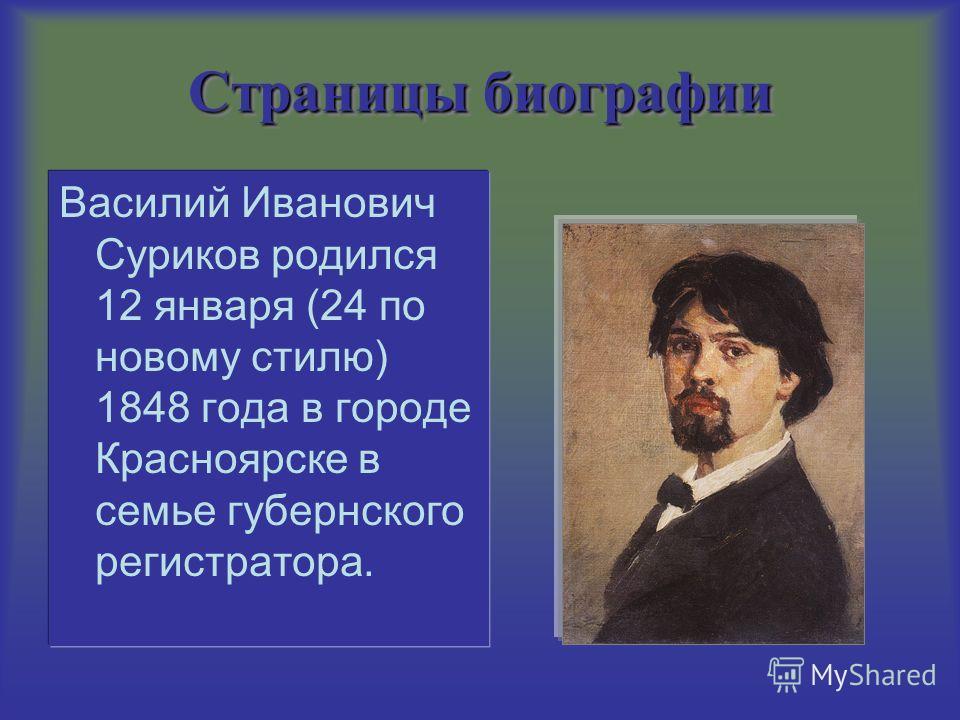 Страницы биографии Василий Иванович Суриков родился 12 января (24 по новому стилю) 1848 года в городе Красноярске в семье губернского регистратора.