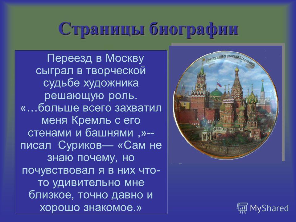 Страницы биографии Переезд в Москву сыграл в творческой судьбе художника решающую роль. «…больше всего захватил меня Кремль с его стенами и башнями,»-- писал Суриков «Сам не знаю почему, но почувствовал я в них что- то удивительно мне близкое, точно