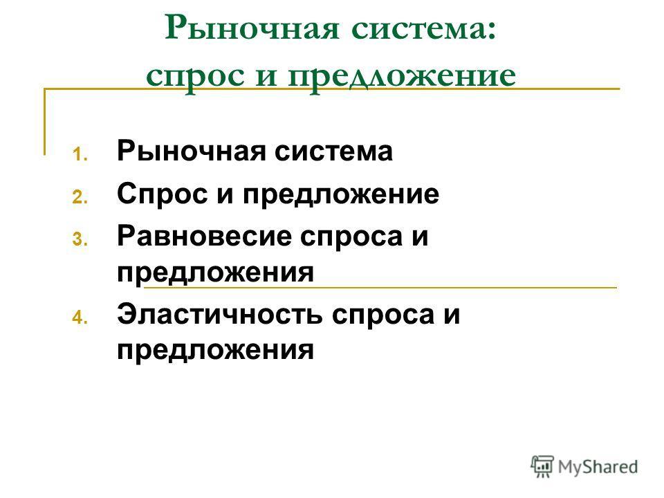 Рыночная система: спрос и предложение 1. Рыночная система 2. Спрос и предложение 3. Равновесие спроса и предложения 4. Эластичность спроса и предложения