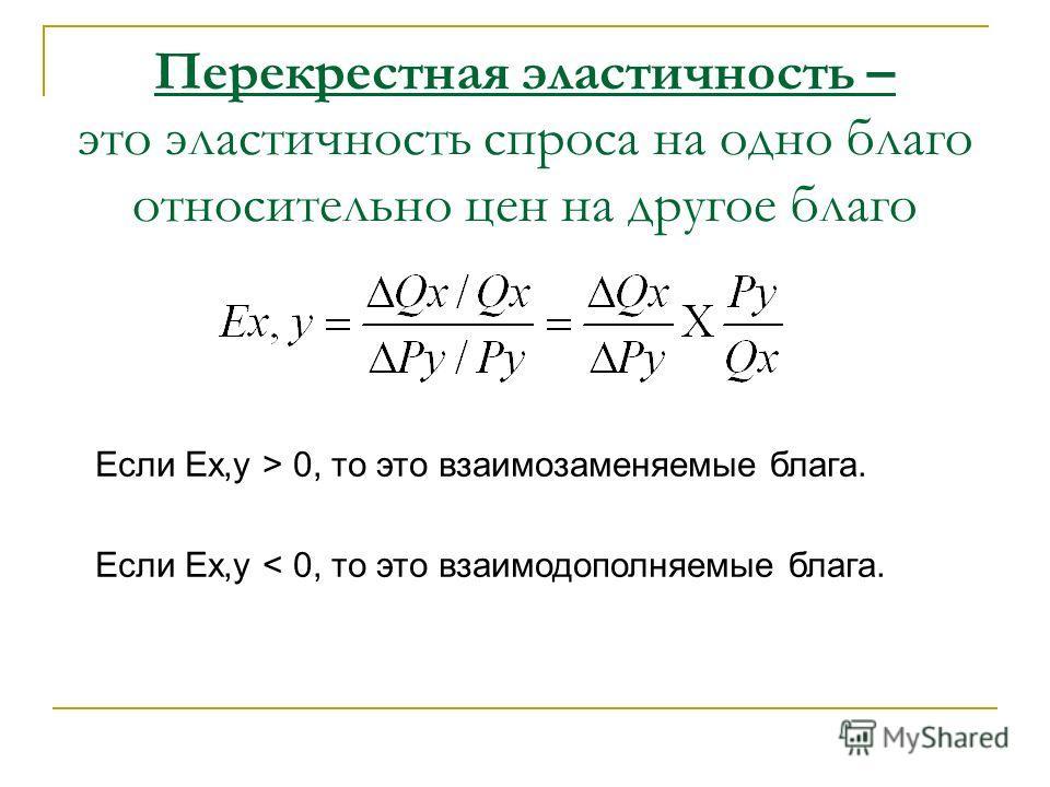 Перекрестная эластичность – это эластичность спроса на одно благо относительно цен на другое благо Если Ex,y > 0, то это взаимозаменяемые блага. Если Ex,y < 0, то это взаимодополняемые блага.