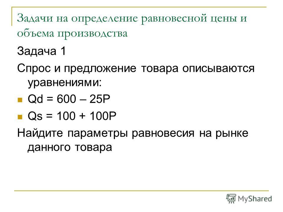 Задачи на определение равновесной цены и объема производства Задача 1 Спрос и предложение товара описываются уравнениями: Qd = 600 – 25P Qs = 100 + 100P Найдите параметры равновесия на рынке данного товара