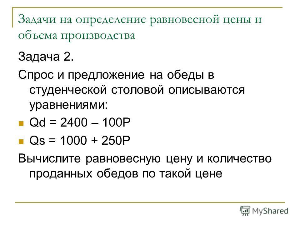 Задачи на определение равновесной цены и объема производства Задача 2. Спрос и предложение на обеды в студенческой столовой описываются уравнениями: Qd = 2400 – 100P Qs = 1000 + 250P Вычислите равновесную цену и количество проданных обедов по такой ц