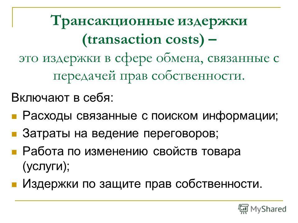 Трансакционные издержки (transaction costs) – это издержки в сфере обмена, связанные с передачей прав собственности. Включают в себя: Расходы связанные с поиском информации; Затраты на ведение переговоров; Работа по изменению свойств товара (услуги);