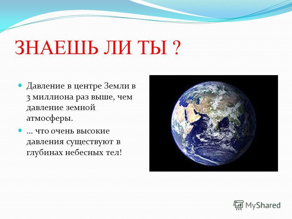 ЗНАЕШЬ ЛИ ТЫ ? Давление в центре Земли в 3 миллиона раз выше, чем давление земной атмосферы.... что очень высокие давления существуют в глубинах небесных тел!