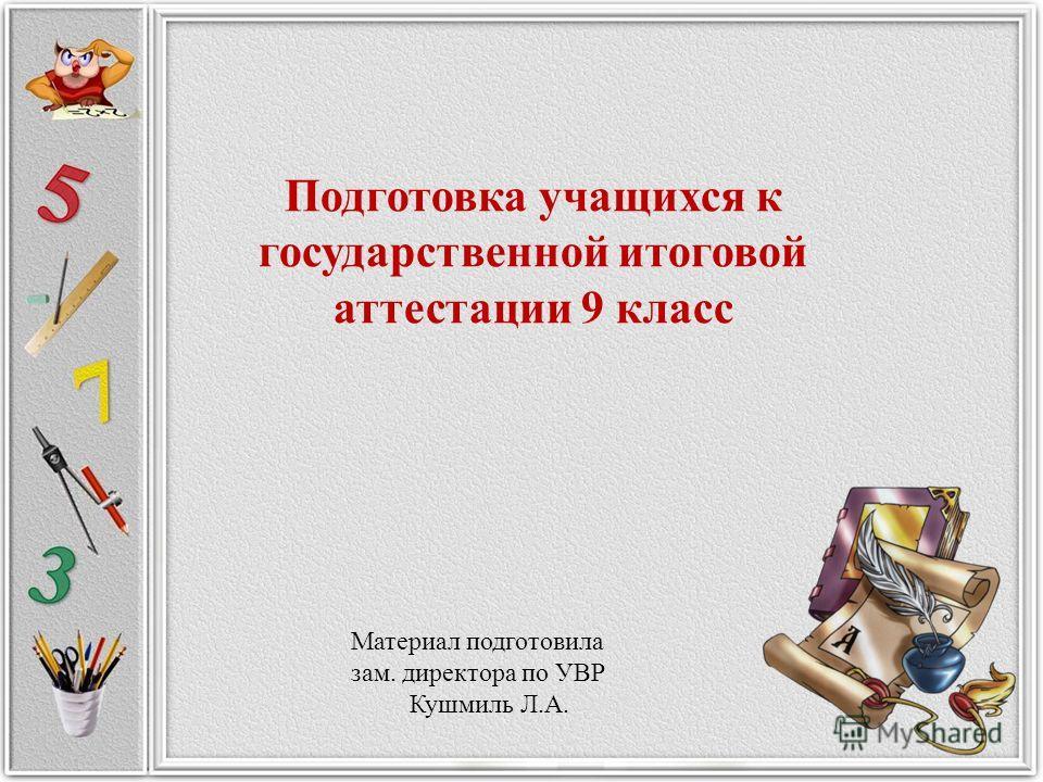 Материал подготовила зам. директора по УВР Кушмиль Л.А. Подготовка учащихся к государственной итоговой аттестации 9 класс
