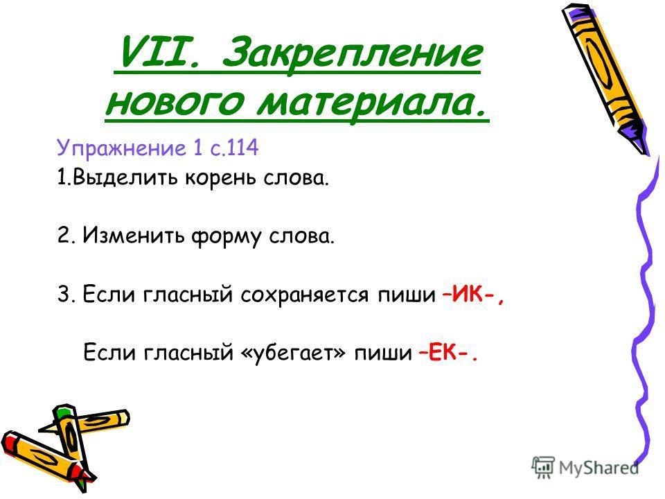 VII. Закрепление нового материала. Упражнение 1 с.114 1.Выделить корень слова. 2. Изменить форму слова. 3. Если гласный сохраняется пиши –ИК-, Если гласный «убегает» пиши –ЕК-.