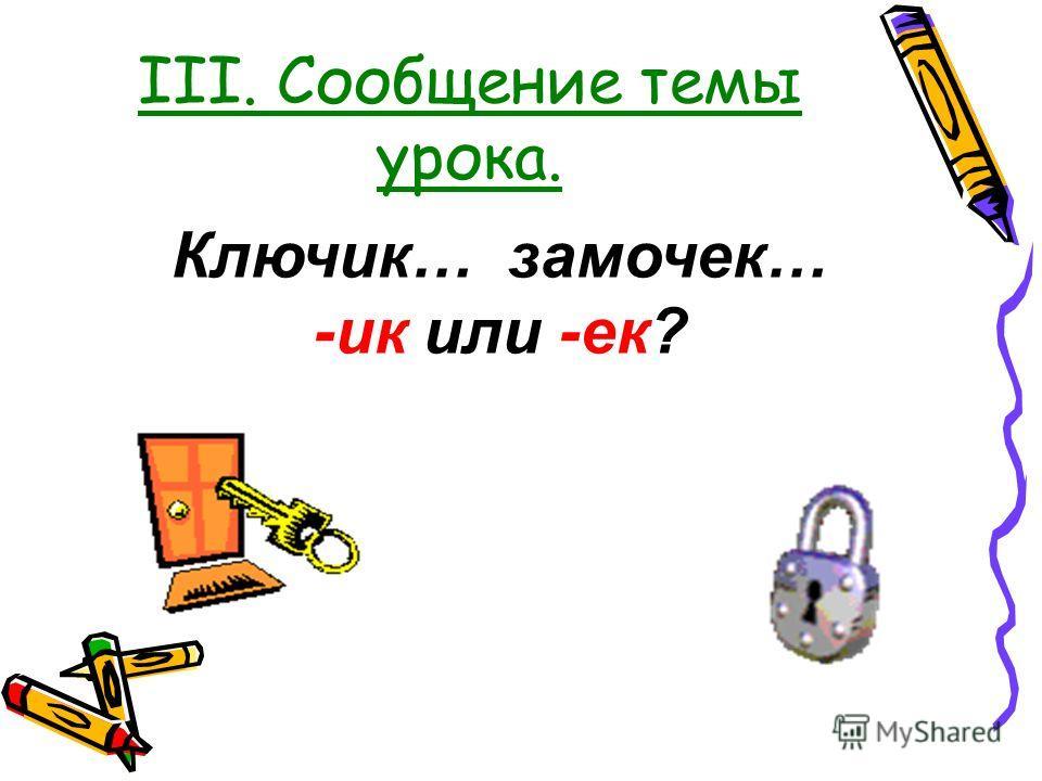 III. Сообщение темы урока. Ключик… замочек… -ик или -ек?