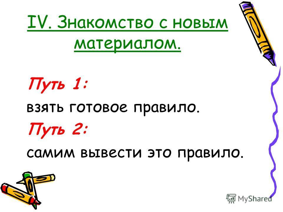 IV. Знакомство с новым материалом. Путь 1: взять готовое правило. Путь 2: самим вывести это правило.