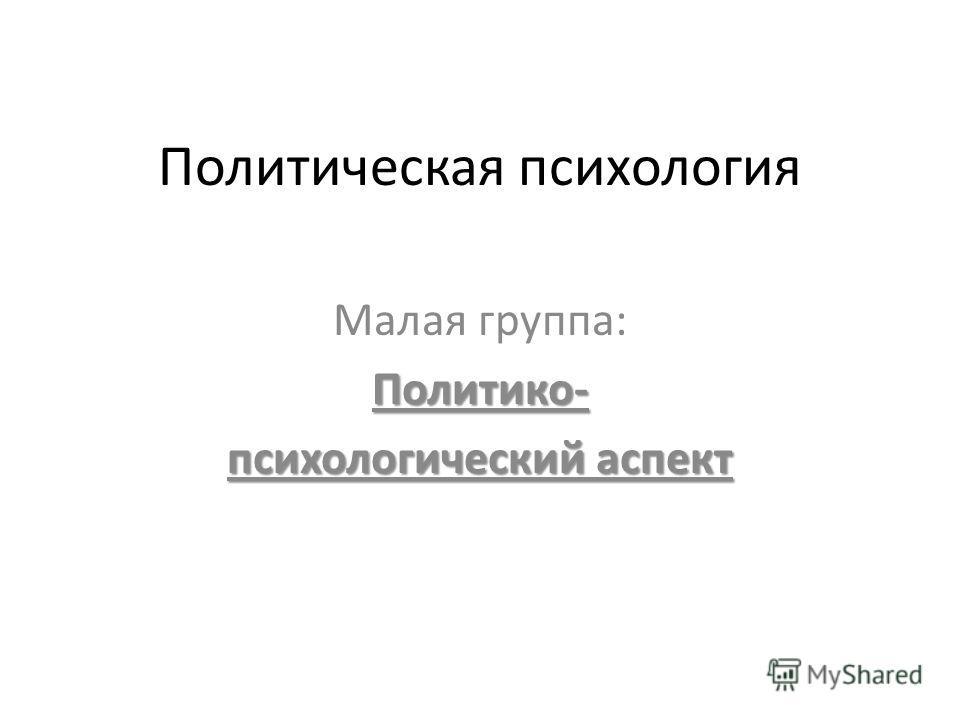 Политическая психология Малая группа:Политико- психологический аспект