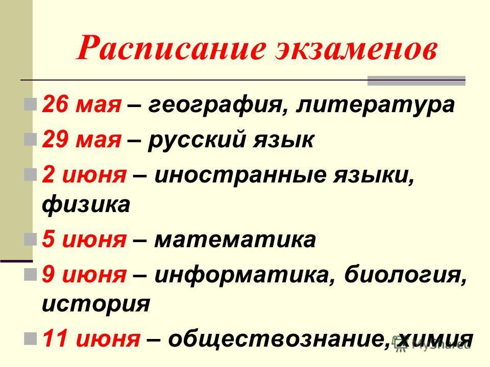 Расписание экзаменов 26 мая – география, литература 29 мая – русский язык 2 июня – иностранные языки, физика 5 июня – математика 9 июня – информатика, биология, история 11 июня – обществознание, химия
