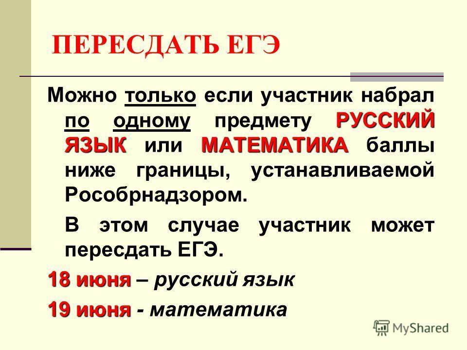 ПЕРЕСДАТЬ ЕГЭ РУССКИЙ ЯЗЫК МАТЕМАТИКА Можно только если участник набрал по одному предмету РУССКИЙ ЯЗЫК или МАТЕМАТИКА баллы ниже границы, устанавливаемой Рособрнадзором. В этом случае участник может пересдать ЕГЭ. 18 июня 18 июня – русский язык 19 и