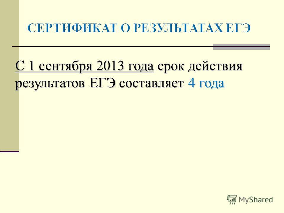 С 1 сентября 2013 годасрок действия результатов ЕГЭ составляет 4 года С 1 сентября 2013 года срок действия результатов ЕГЭ составляет 4 года