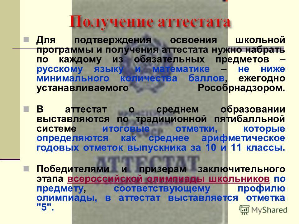 Для подтверждения освоения школьной программы и получения аттестата нужно набрать по каждому из обязательных предметов – русскому языку и математике – не ниже минимального количества баллов, ежегодно устанавливаемого Рособрнадзором. В аттестат о сред
