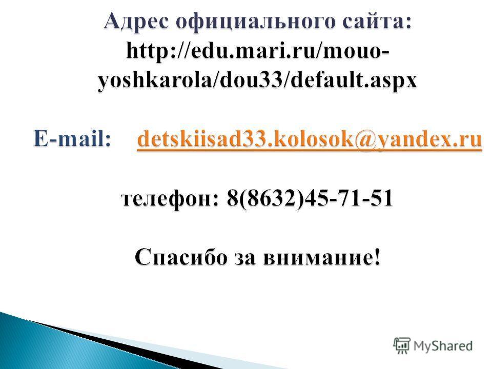 Адрес официального сайта: http://edu.mari.ru/mouo- yoshkarola/dou33/default.aspx E-mail: detskiisad33.kolosok@yandex.ru телефон: 8(8632)45-71-51 Спасибо за внимание! detskiisad33.kolosok@yandex.ru