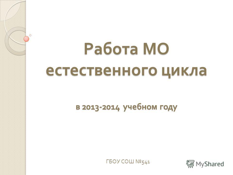 Работа МО естественного цикла в 2013-2014 учебном году ГБОУ СОШ 541