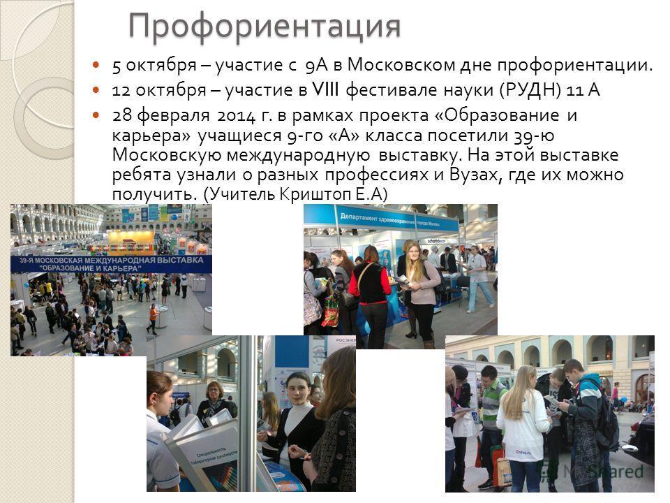 Профориентация 5 октября – участие с 9 А в Московском дне профориентации. 12 октября – участие в VIII фестивале науки ( РУДН ) 11 А 28 февраля 2014 г. в рамках проекта « Образование и карьера » учащиеся 9- го « А » класса посетили 39- ю Московскую ме
