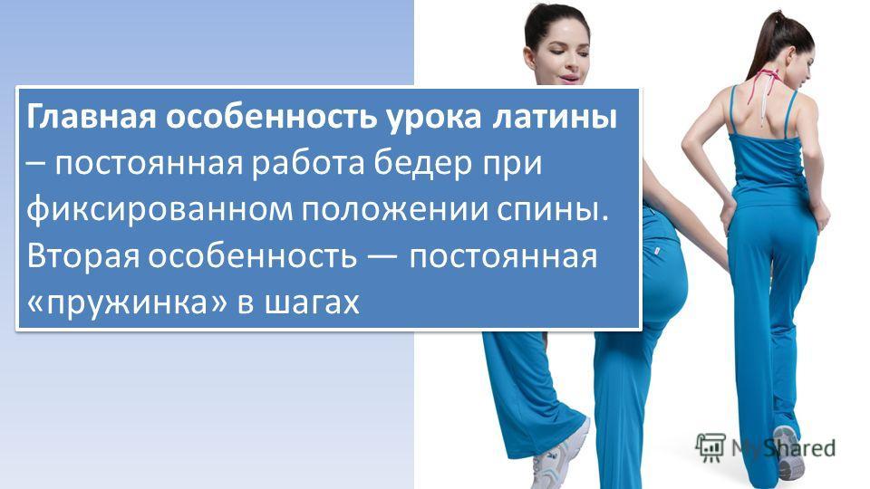 Главная особенность урока латины – постоянная работа бедер при фиксированном положении спины. Вторая особенность постоянная «пружинка» в шагах