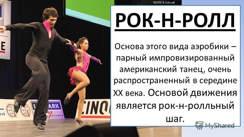 РОК-Н-РОЛЛ Основа этого вида аэробики – парный импровизированный американский танец, очень распространенный в середине XX века. Основой движения является рок-н-ролльный шаг.
