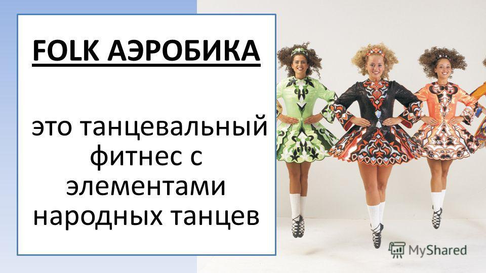FOLK АЭРОБИКА это танцевальный фитнес с элементами народных танцев