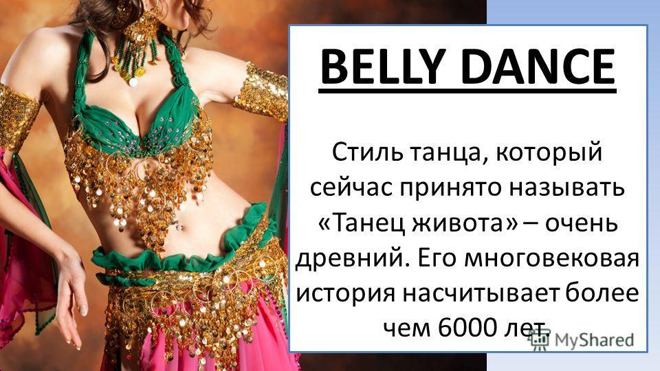 BELLY DANCE Стиль танца, который сейчас принято называть «Танец живота» – очень древний. Его многовековая история насчитывает более чем 6000 лет.