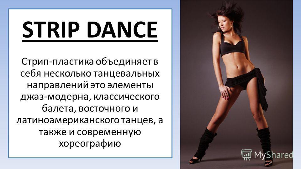 STRIP DANCE Стрип-пластика объединяет в себя несколько танцевальных направлений это элементы джаз-модерна, классического балета, восточного и латиноамериканского танцев, а также и современную хореографию