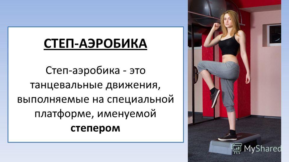 СТЕП-АЭРОБИКА Степ-аэробика - это танцевальные движения, выполняемые на специальной платформе, именуемой степером