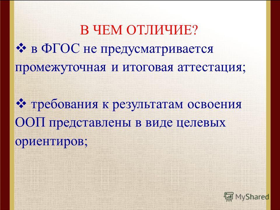 В ЧЕМ ОТЛИЧИЕ? в ФГОС не предусматривается промежуточная и итоговая аттестация; требования к результатам освоения ООП представлены в виде целевых ориентиров;