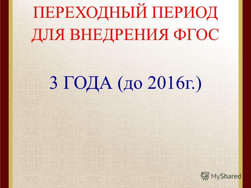 ПЕРЕХОДНЫЙ ПЕРИОД ДЛЯ ВНЕДРЕНИЯ ФГОС 3 ГОДА (до 2016г.)