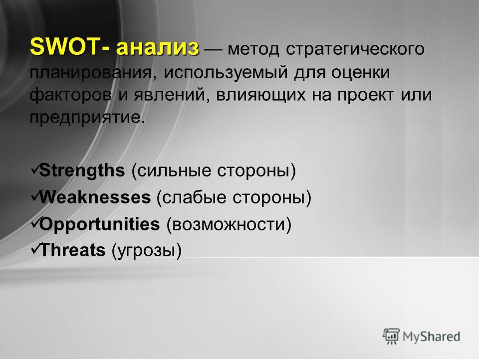 SWOT- анализ SWOT- анализ метод стратегического планирования, используемый для оценки факторов и явлений, влияющих на проект или предприятие. Strengths (сильные стороны) Weaknesses (слабые стороны) Opportunities (возможности) Threats (угрозы)