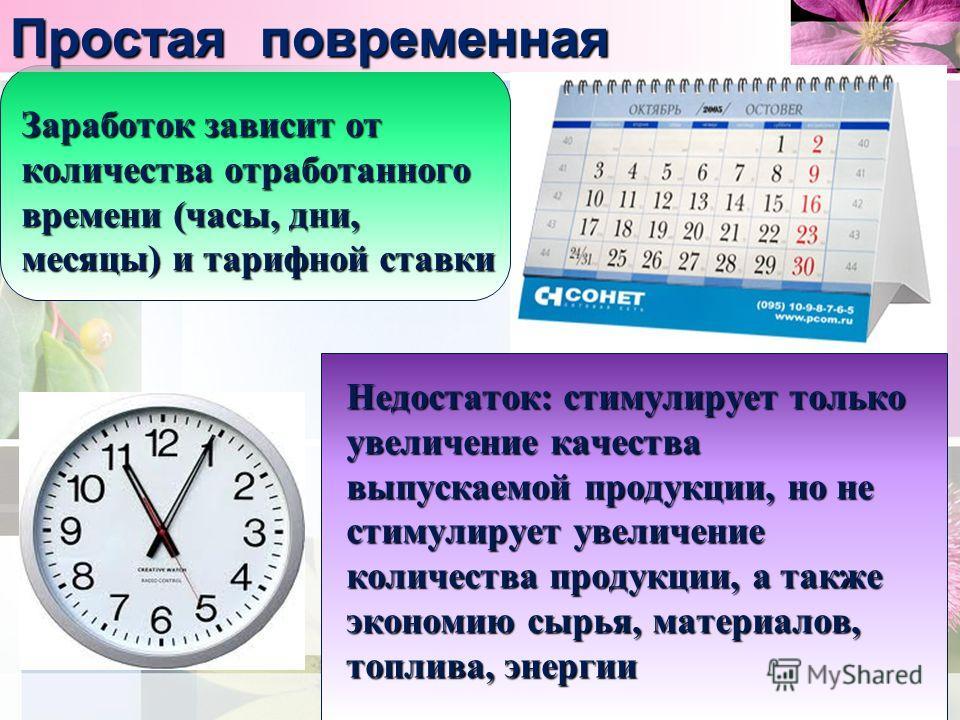 Простая повременная Заработок зависит от количества отработанного времени (часы, дни, месяцы) и тарифной ставки Недостаток: стимулирует только увеличение качества выпускаемой продукции, но не стимулирует увеличение количества продукции, а также эконо