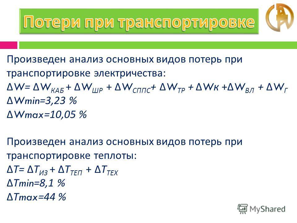 Произведен анализ основных видов потерь при транспортировке электричества : Δ W= Δ W КАБ + Δ W ШР + Δ W СППС + Δ W ТР + Δ W к + Δ W ВЛ + Δ W Г Δ Wmin=3,23 % Δ Wmax=10,05 % Произведен анализ основных видов потерь при транспортировке теплоты : ΔТ = ΔТ