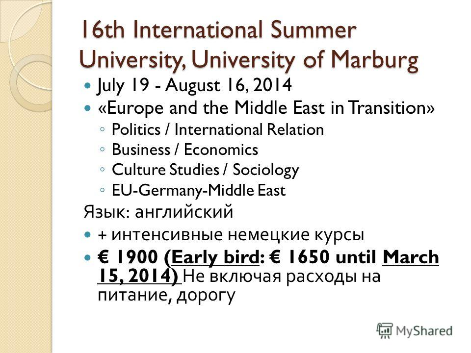 16th International Summer University, University of Marburg July 19 - August 16, 2014 «Europe and the Middle East in Transition» Politics / International Relation Business / Economics Culture Studies / Sociology EU-Germany-Middle East Язык : английск