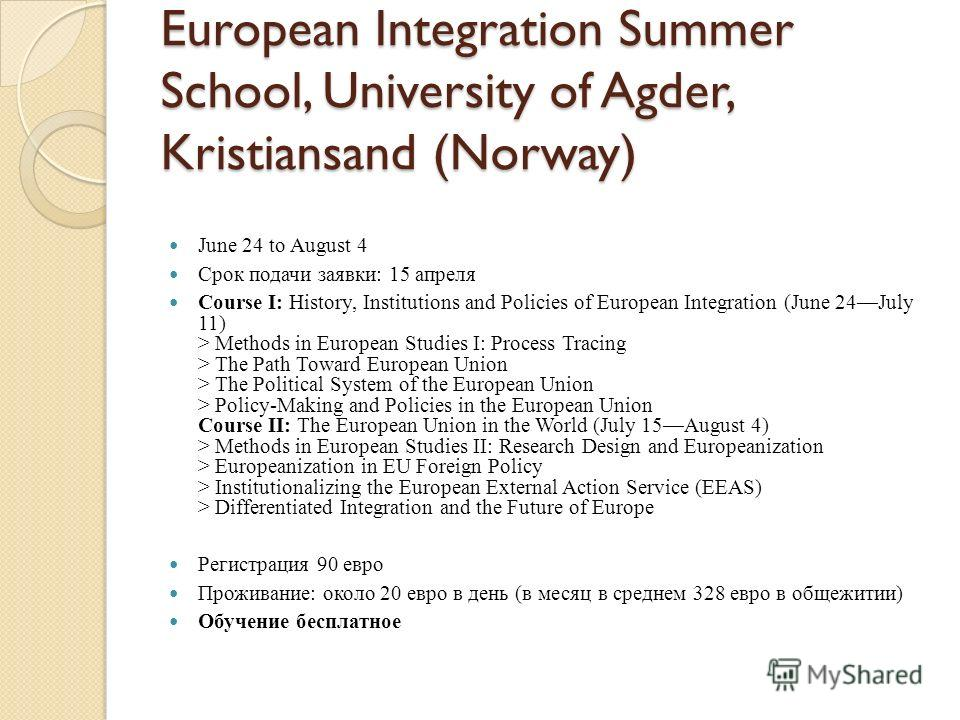 European Integration Summer School, University of Agder, Kristiansand (Norway) June 24 to August 4 Срок подачи заявки: 15 апреля Course I: History, Institutions and Policies of European Integration (June 24July 11) > Methods in European Studies I: Pr