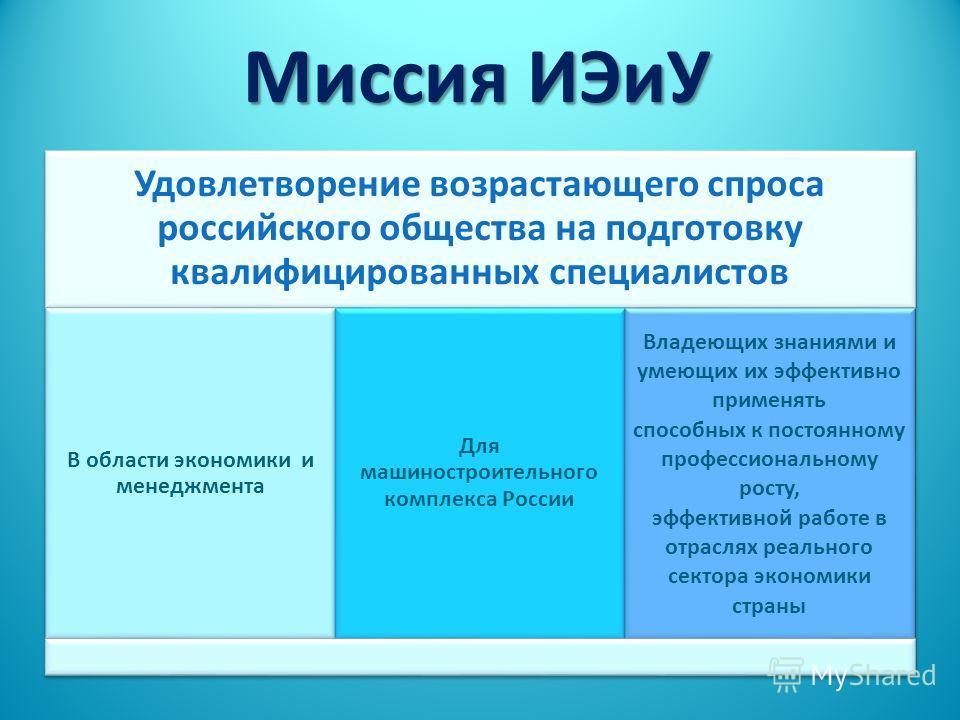 Миссия ИЭиУ Удовлетворение возрастающего спроса российского общества на подготовку квалифицированных специалистов В области экономики и менеджмента Для машиностроительного комплекса России Владеющих знаниями и умеющих их эффективно применять способны
