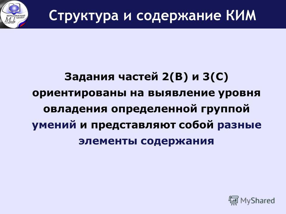 Структура и содержание КИМ Задания частей 2(В) и 3(С) ориентированы на выявление уровня овладения определенной группой умений и представляют собой разные элементы содержания