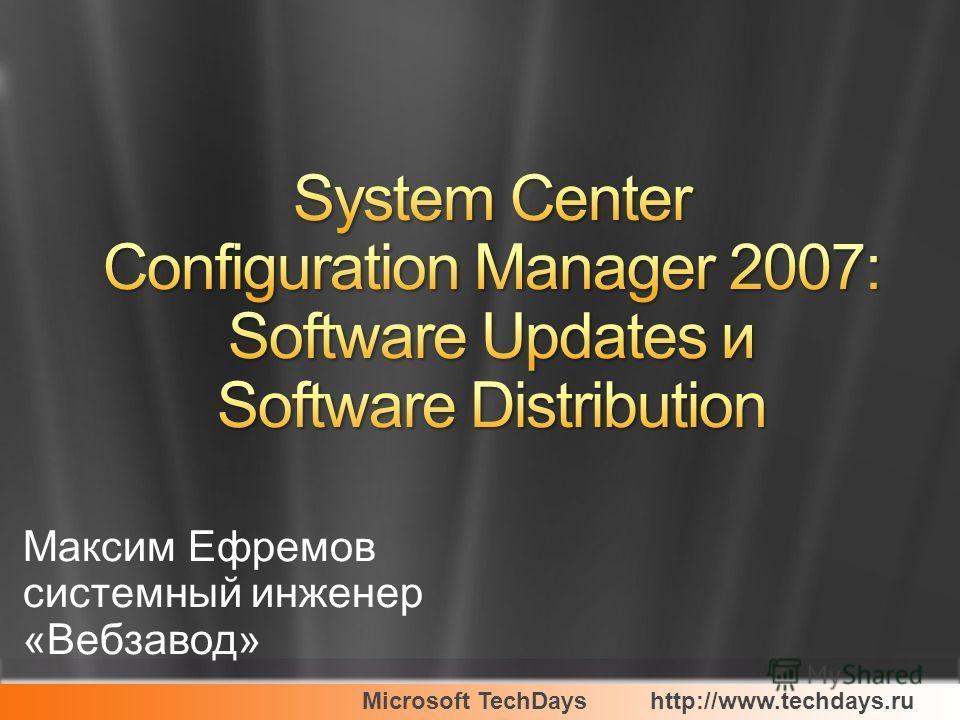 Microsoft TechDayshttp://www.techdays.ru Максим Ефремов системный инженер «Вебзавод»