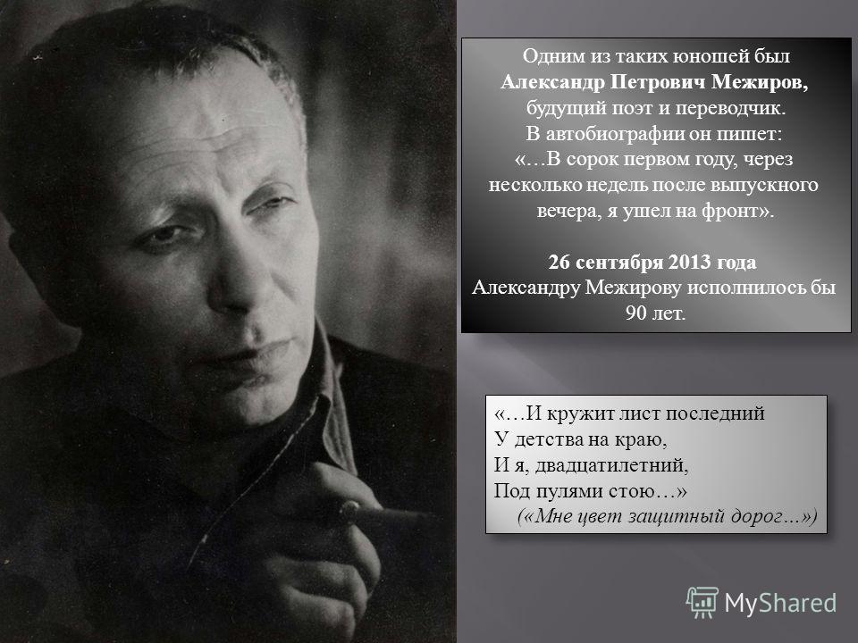 Одним из таких юношей был Александр Петрович Межиров, будущий поэт и переводчик. В автобиографии он пишет: «…В сорок первом году, через несколько недель после выпускного вечера, я ушел на фронт». 26 сентября 2013 года Александру Межирову исполнилось