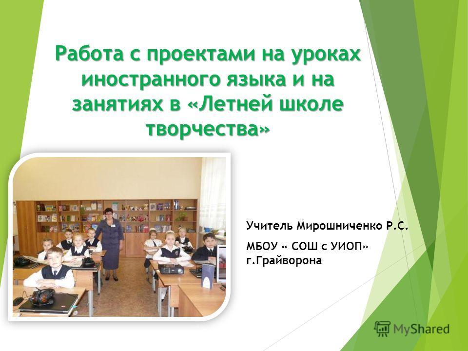 Работа с проектами на уроках иностранного языка и на занятиях в «Летней школе творчества» Учитель Мирошниченко Р.С. МБОУ « СОШ с УИОП» г.Грайворона