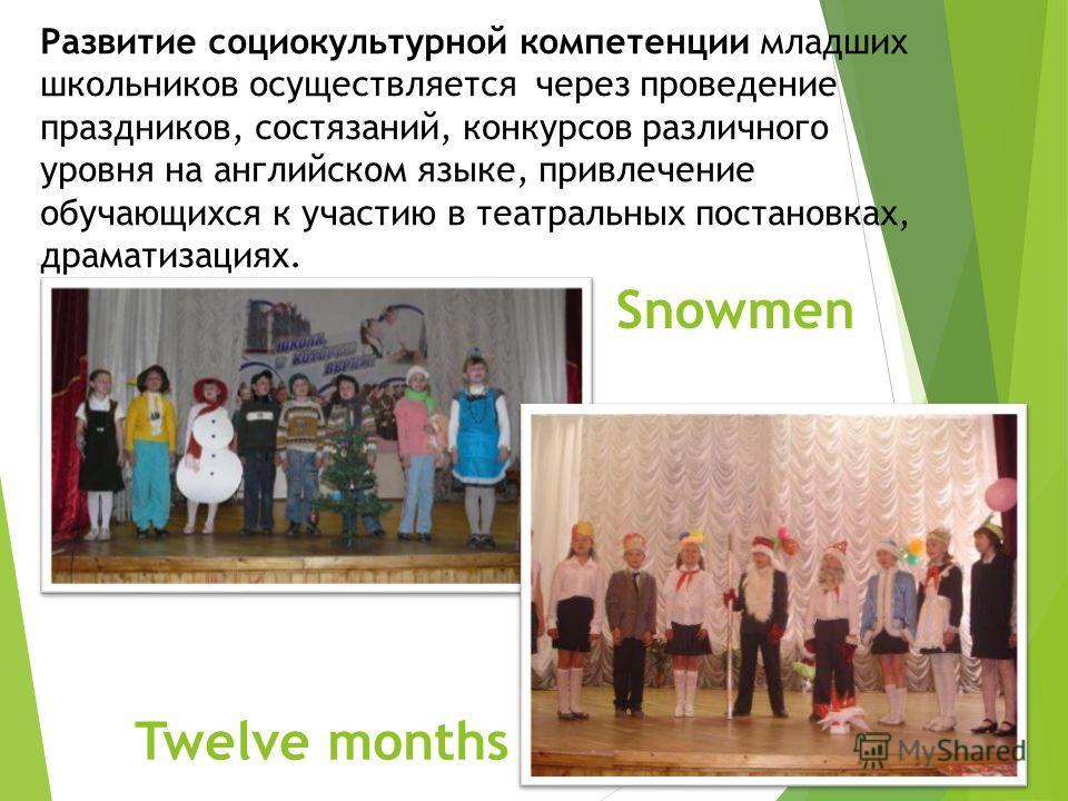 Развитие социокультурной компетенции младших школьников осуществляется через проведение праздников, состязаний, конкурсов различного уровня на английском языке, привлечение обучающихся к участию в театральных постановках, драматизациях. Snowmen Twelv