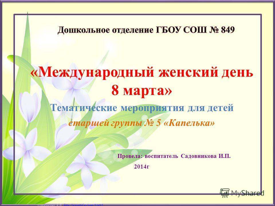 Матюшкина А.В. http://nsportal.ru/user/33485http://nsportal.ru/user/33485 «Международный женский день 8 марта» Тематические мероприятия для детей старшей группы 5 «Капелька» Провела: воспитатель Садовникова И.П. 2014г