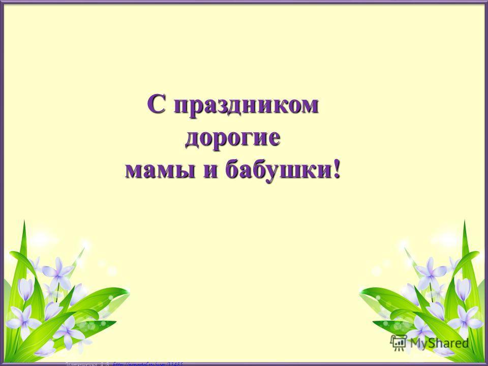 Матюшкина А.В. http://nsportal.ru/user/33485http://nsportal.ru/user/33485 С праздником дорогие мамы и бабушки!