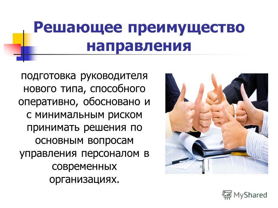 Решающее преимущество направления подготовка руководителя нового типа, способного оперативно, обосновано и с минимальным риском принимать решения по основным вопросам управления персоналом в современных организациях.