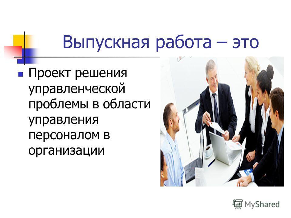 Выпускная работа – это Проект решения управленческой проблемы в области управления персоналом в организации
